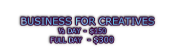 BUSINESS FOR CREATIVES  ½ DAY - $150 FULL DAY  - $300